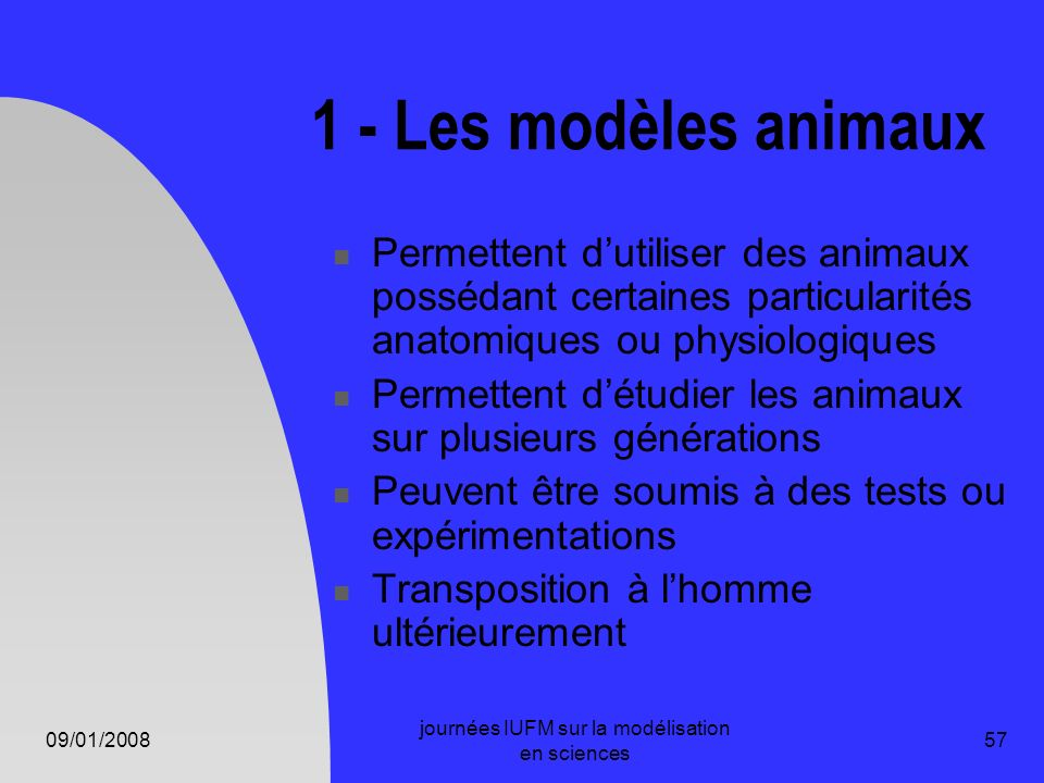 09/01/2008 journées IUFM sur la modélisation en sciences 57 1 - Les modèles animaux Permettent dutiliser des animaux possédant certaines particularité