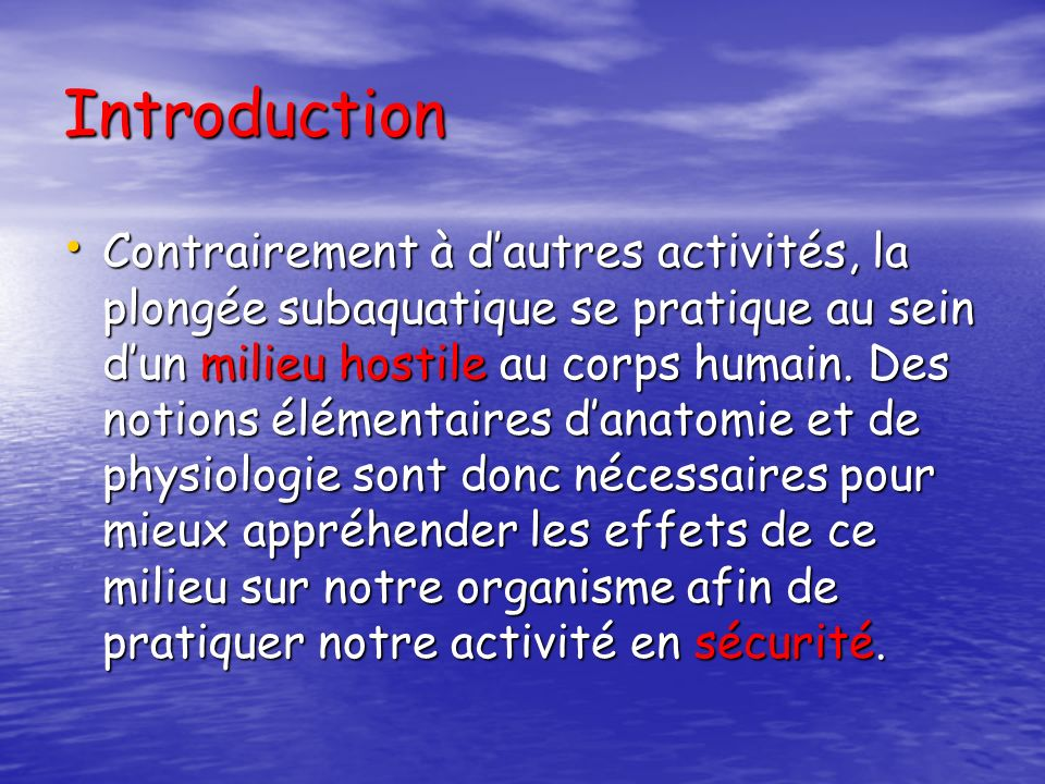 Introduction Contrairement à dautres activités, la plongée subaquatique se pratique au sein dun milieu hostile au corps humain. Des notions élémentair