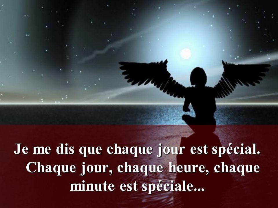 Je me dis que chaque jour est spécial.Chaque jour, chaque heure, chaque minute est spéciale...