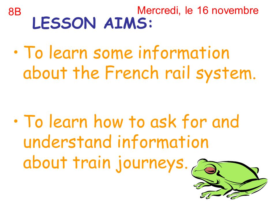 Mercredi, le 16 novembre To learn some information about the French rail system. To learn how to ask for and understand information about train journe