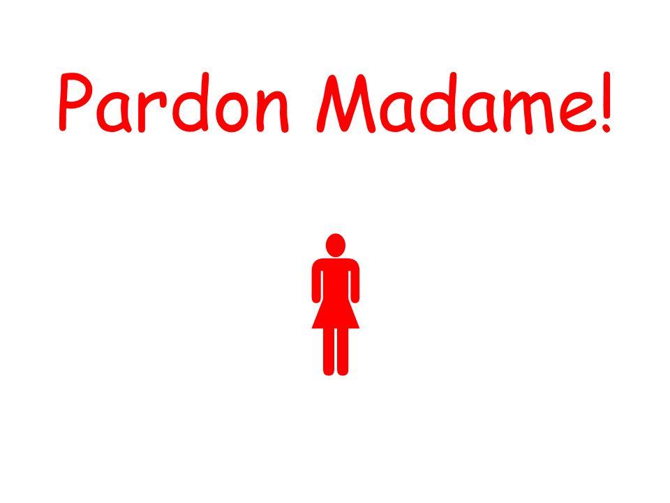 Pardon Madame!