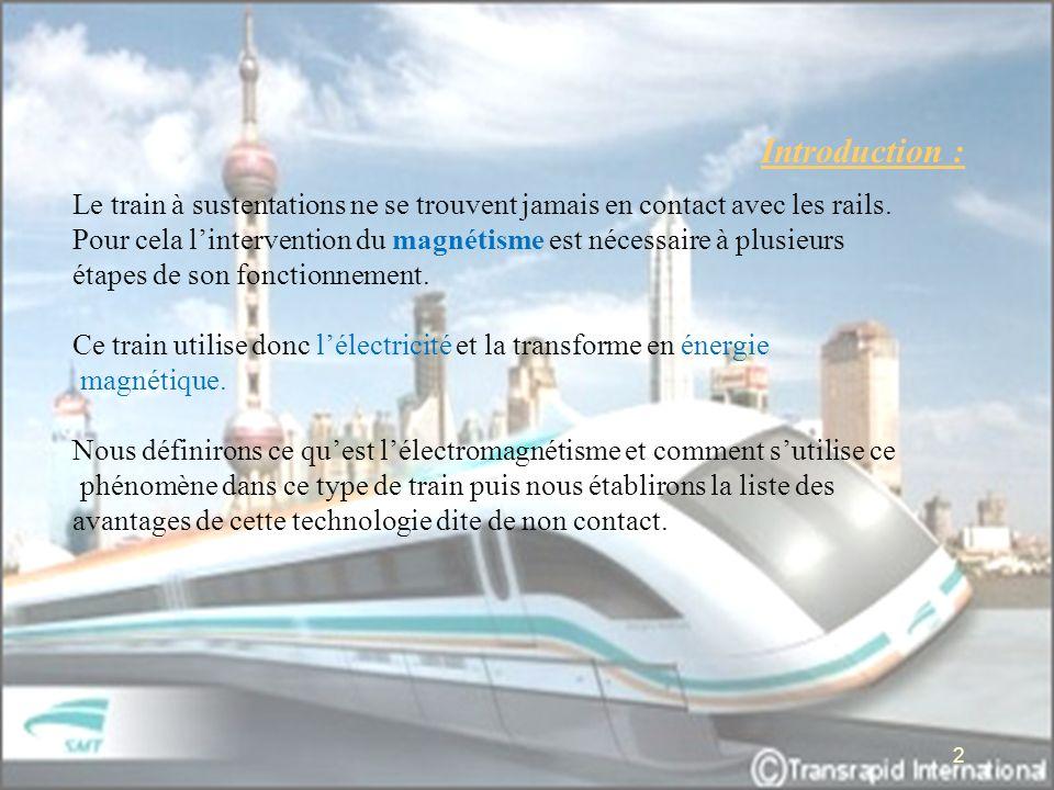 Introduction : Le train à sustentations ne se trouvent jamais en contact avec les rails. Pour cela lintervention du magnétisme est nécessaire à plusie