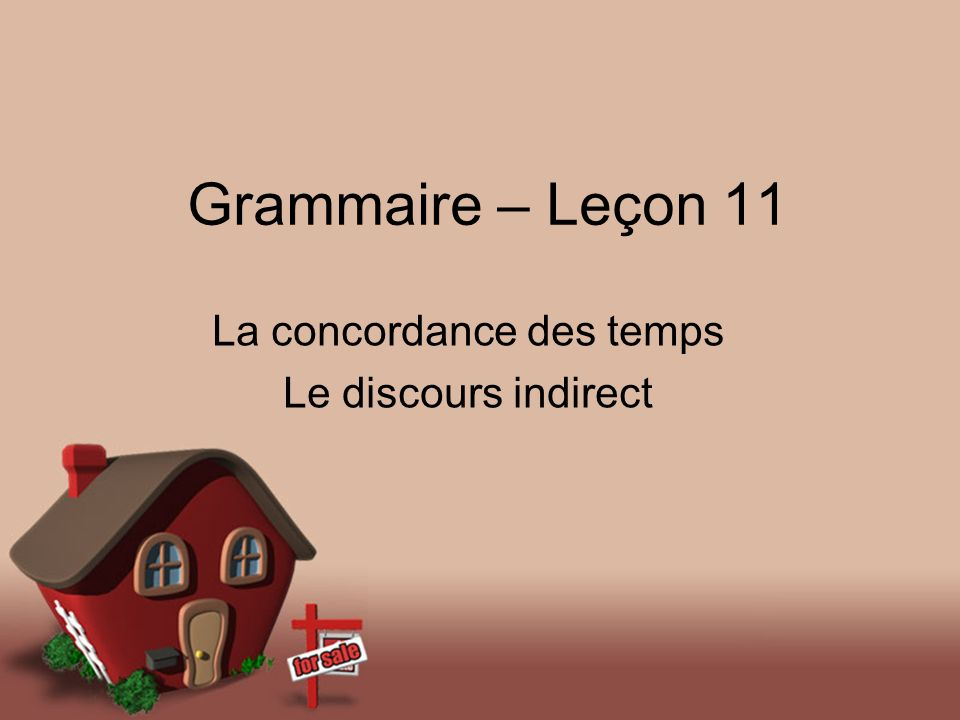 Grammaire – Leçon 11 La concordance des temps Le discours indirect