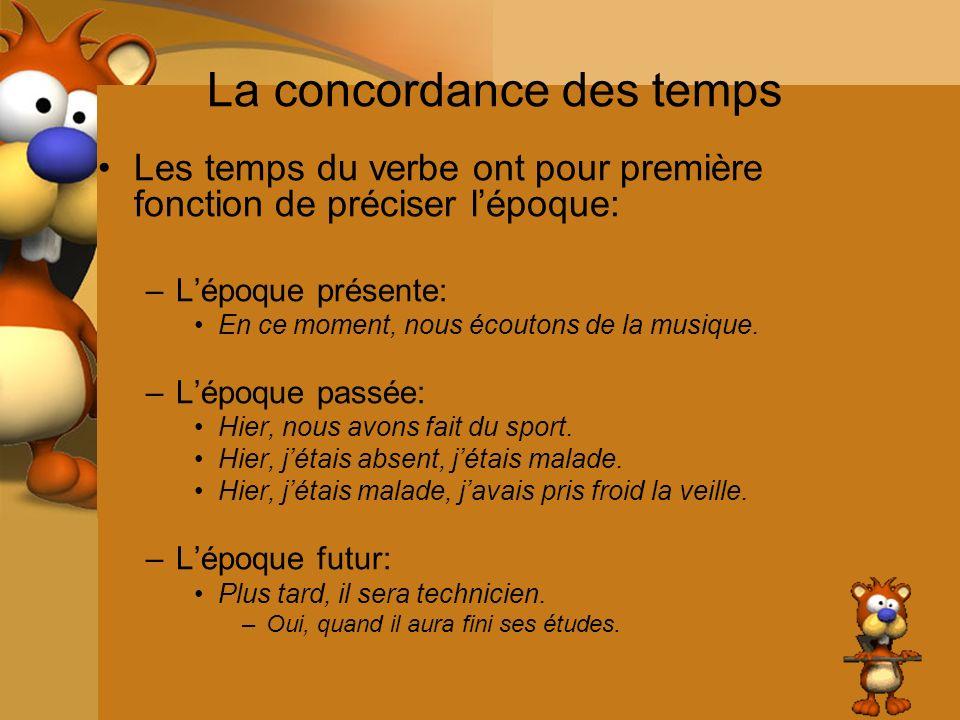 La concordance des temps Les temps du verbe ont pour première fonction de préciser lépoque: –Lépoque présente: En ce moment, nous écoutons de la musiq