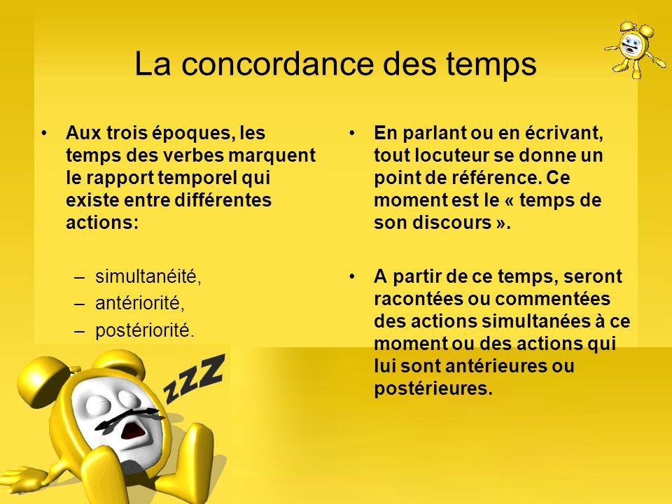 La concordance des temps Aux trois époques, les temps des verbes marquent le rapport temporel qui existe entre différentes actions: –simultanéité, –an