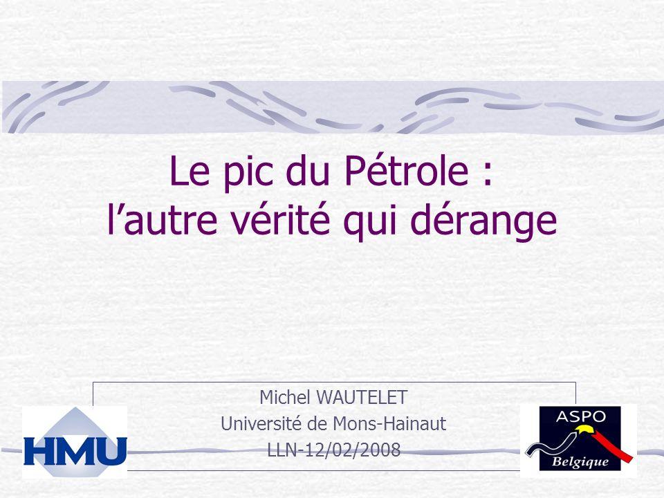 Le pic du Pétrole : lautre vérité qui dérange Michel WAUTELET Université de Mons-Hainaut LLN-12/02/2008