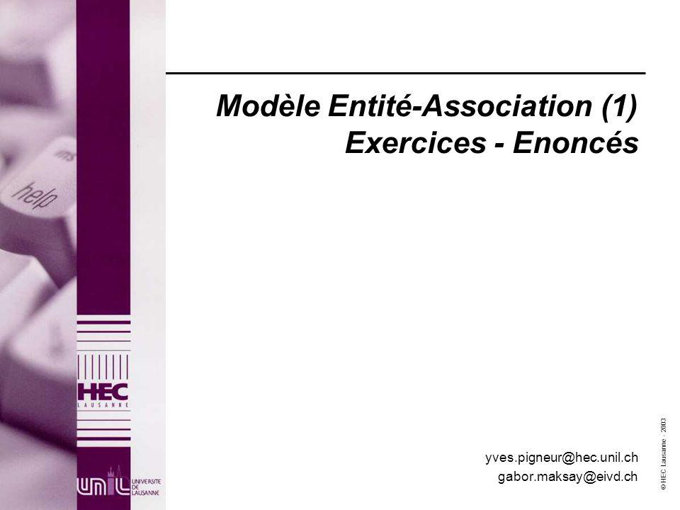 © HEC Lausanne - 2003 Modèle Entité-Association (1) Exercices - Enoncés yves.pigneur@hec.unil.ch gabor.maksay@eivd.ch