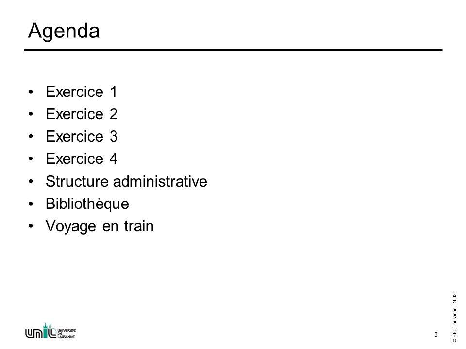 © HEC Lausanne - 2003 3 Agenda Exercice 1 Exercice 2 Exercice 3 Exercice 4 Structure administrative Bibliothèque Voyage en train