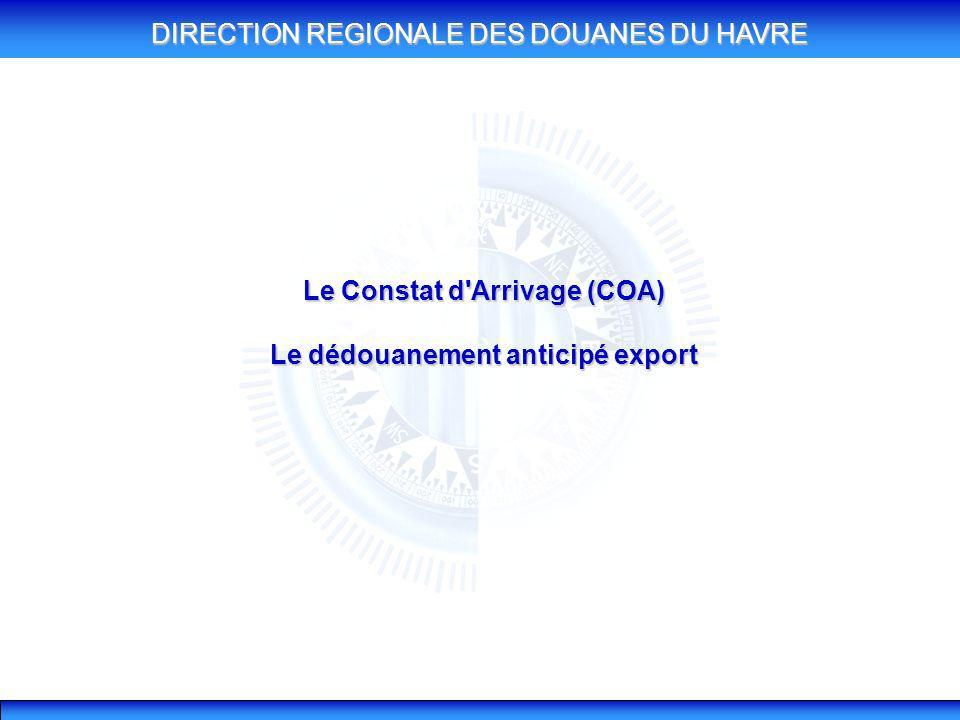 DIRECTION REGIONALE DES DOUANES DU HAVRE Le Constat d'Arrivage (COA) Le dédouanement anticipé export