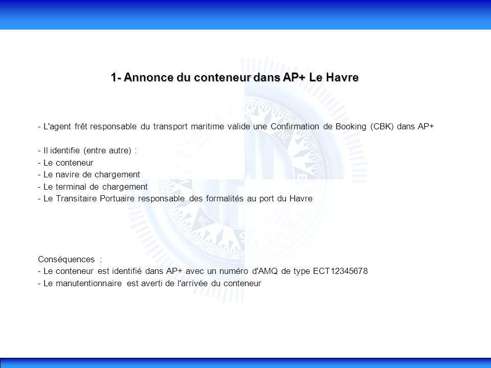 1- Annonce du conteneur dans AP+ Le Havre - L agent frêt responsable du transport maritime valide une Confirmation de Booking (CBK) dans AP+ - Il identifie (entre autre) : - Le conteneur - Le navire de chargement - Le terminal de chargement - Le Transitaire Portuaire responsable des formalités au port du Havre Conséquences : - Le conteneur est identifié dans AP+ avec un numéro d AMQ de type ECT12345678 - Le manutentionnaire est averti de l arrivée du conteneur