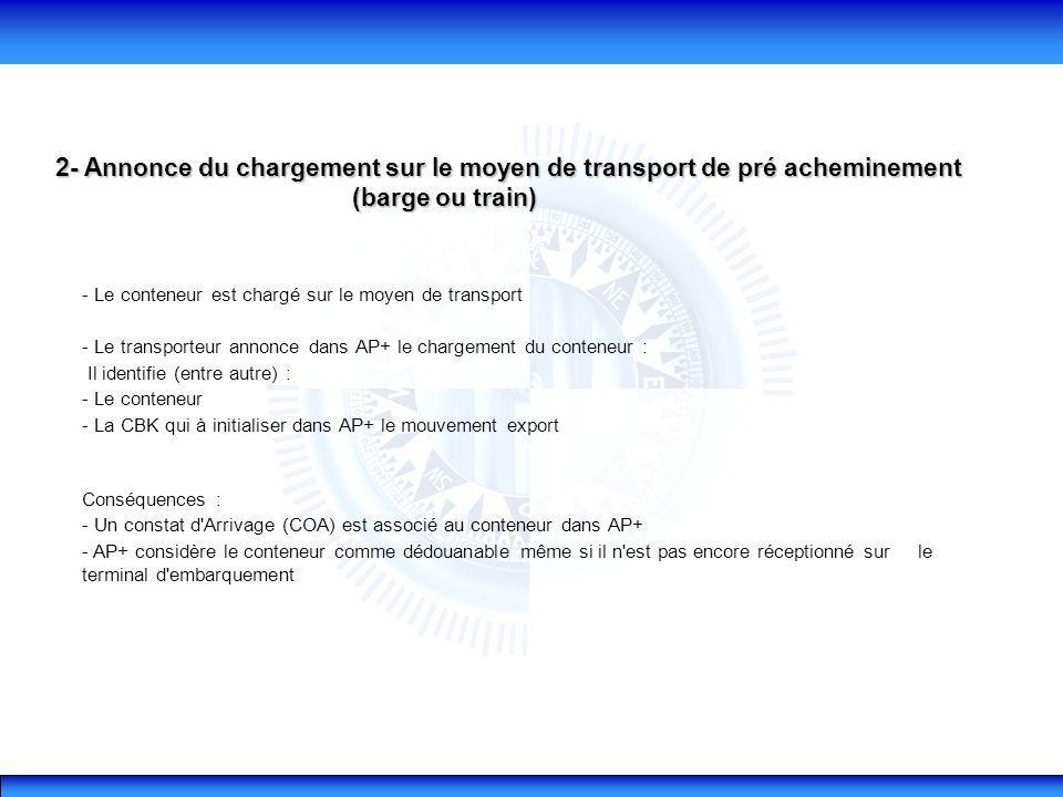 2- Annonce du chargement sur le moyen de transport de pré acheminement (barge ou train) (barge ou train) - Le conteneur est chargé sur le moyen de transport - Le transporteur annonce dans AP+ le chargement du conteneur : Il identifie (entre autre) : - Le conteneur - La CBK qui à initialiser dans AP+ le mouvement export Conséquences : - Un constat d Arrivage (COA) est associé au conteneur dans AP+ - AP+ considère le conteneur comme dédouanable même si il n est pas encore réceptionné sur le terminal d embarquement