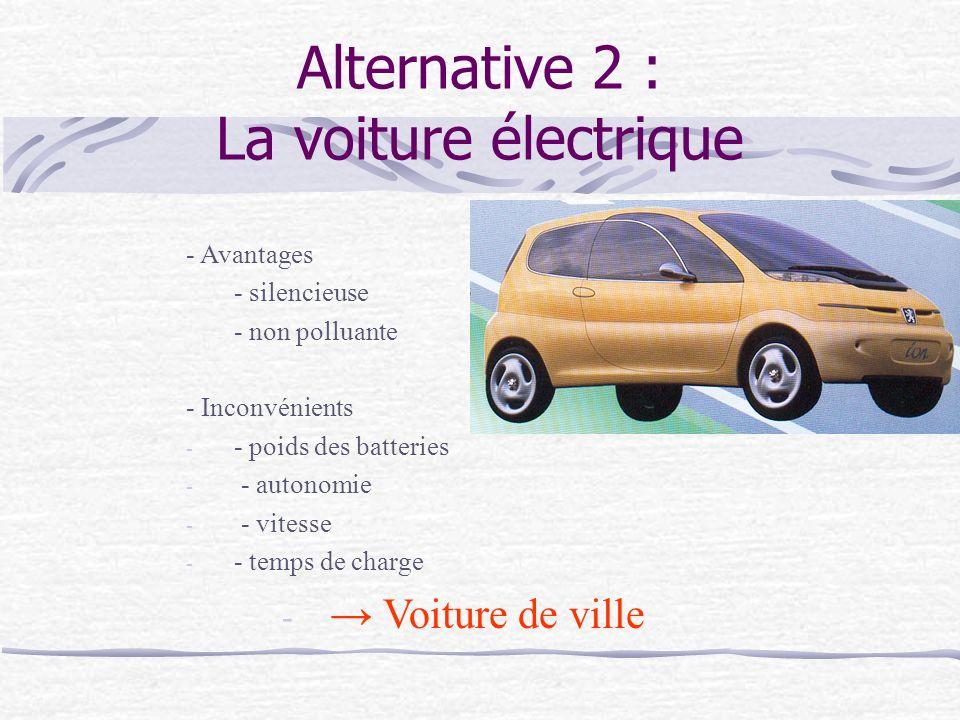 Alternative 2 : La voiture électrique - Avantages - silencieuse - non polluante - Inconvénients - - poids des batteries - - autonomie - - vitesse - - temps de charge - Voiture de ville