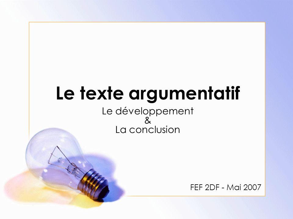 Le texte argumentatif Le développement & La conclusion FEF 2DF - Mai 2007