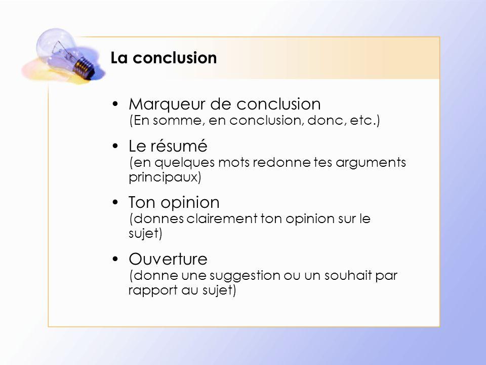 La conclusion Marqueur de conclusion (En somme, en conclusion, donc, etc.) Le résumé (en quelques mots redonne tes arguments principaux) Ton opinion (