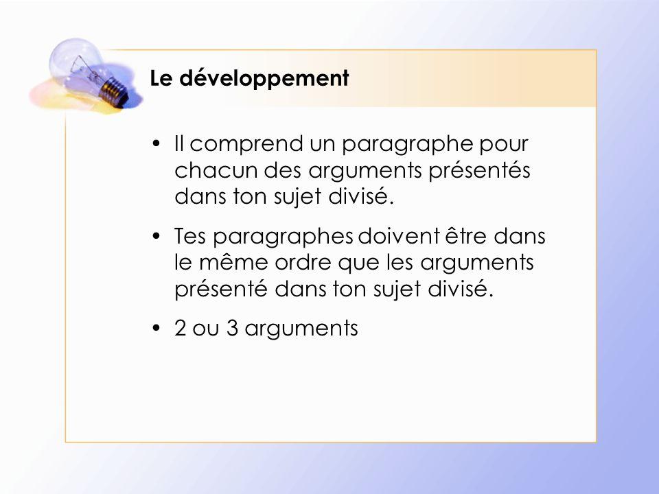 Le développement Il comprend un paragraphe pour chacun des arguments présentés dans ton sujet divisé. Tes paragraphes doivent être dans le même ordre