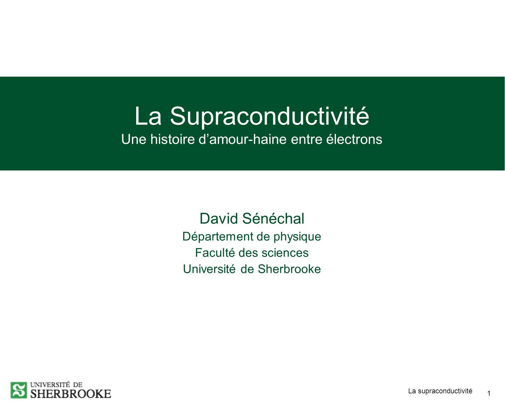 La supraconductivité 1 La Supraconductivité Une histoire damour-haine entre électrons David Sénéchal Département de physique Faculté des sciences Université de Sherbrooke
