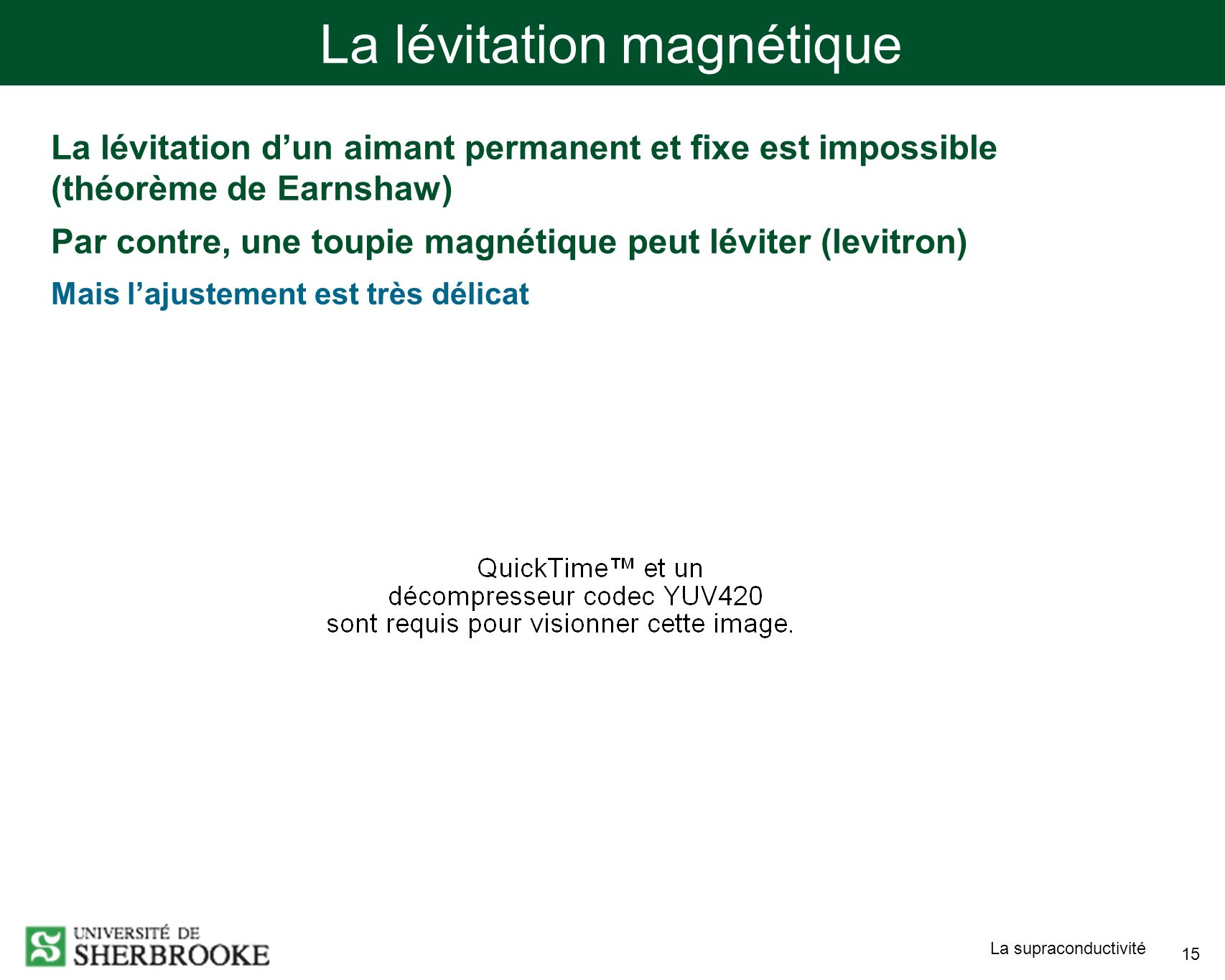 La supraconductivité 15 La lévitation magnétique La lévitation dun aimant permanent et fixe est impossible (théorème de Earnshaw) Par contre, une toup