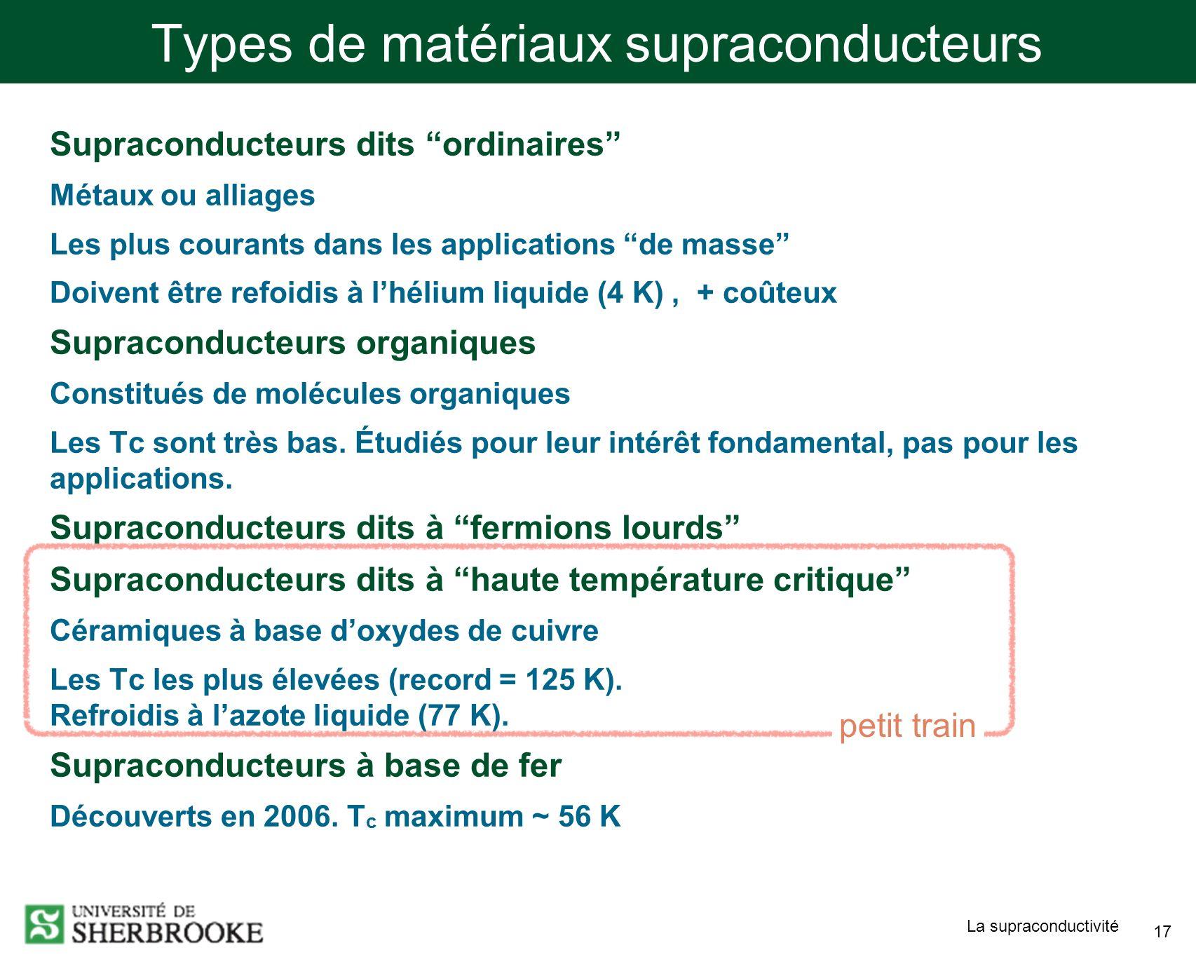La supraconductivité 17 Types de matériaux supraconducteurs Supraconducteurs dits ordinaires Métaux ou alliages Les plus courants dans les applications de masse Doivent être refoidis à lhélium liquide (4 K), + coûteux Supraconducteurs organiques Constitués de molécules organiques Les Tc sont très bas.