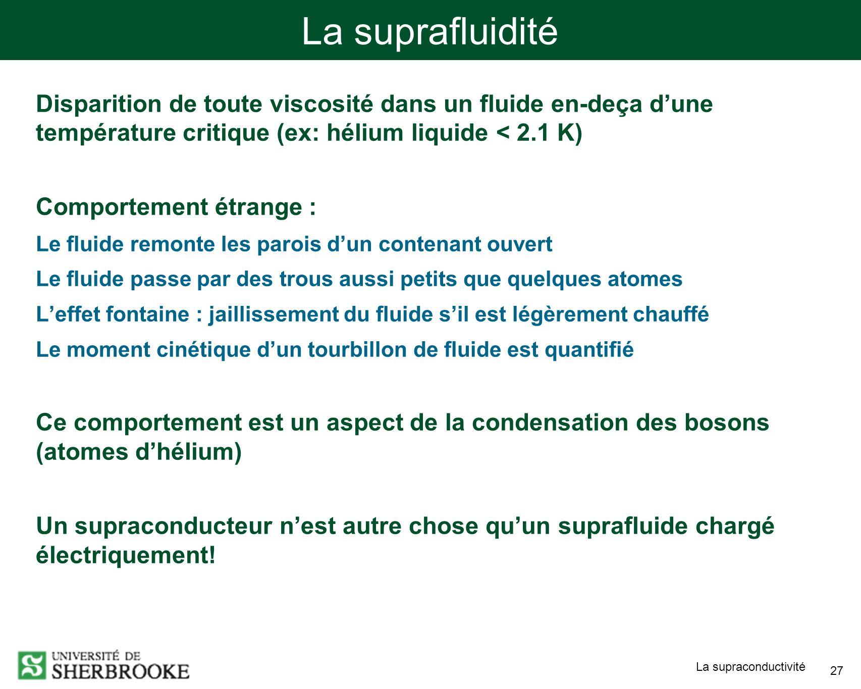 La supraconductivité 27 La suprafluidité Disparition de toute viscosité dans un fluide en-deça dune température critique (ex: hélium liquide < 2.1 K)