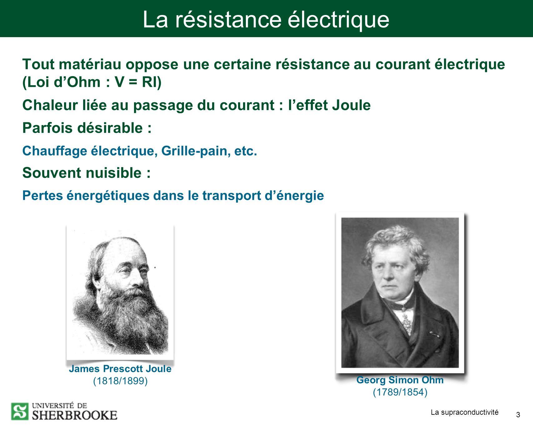 La supraconductivité 3 La résistance électrique Tout matériau oppose une certaine résistance au courant électrique (Loi dOhm : V = RI) Chaleur liée au passage du courant : leffet Joule Parfois désirable : Chauffage électrique, Grille-pain, etc.