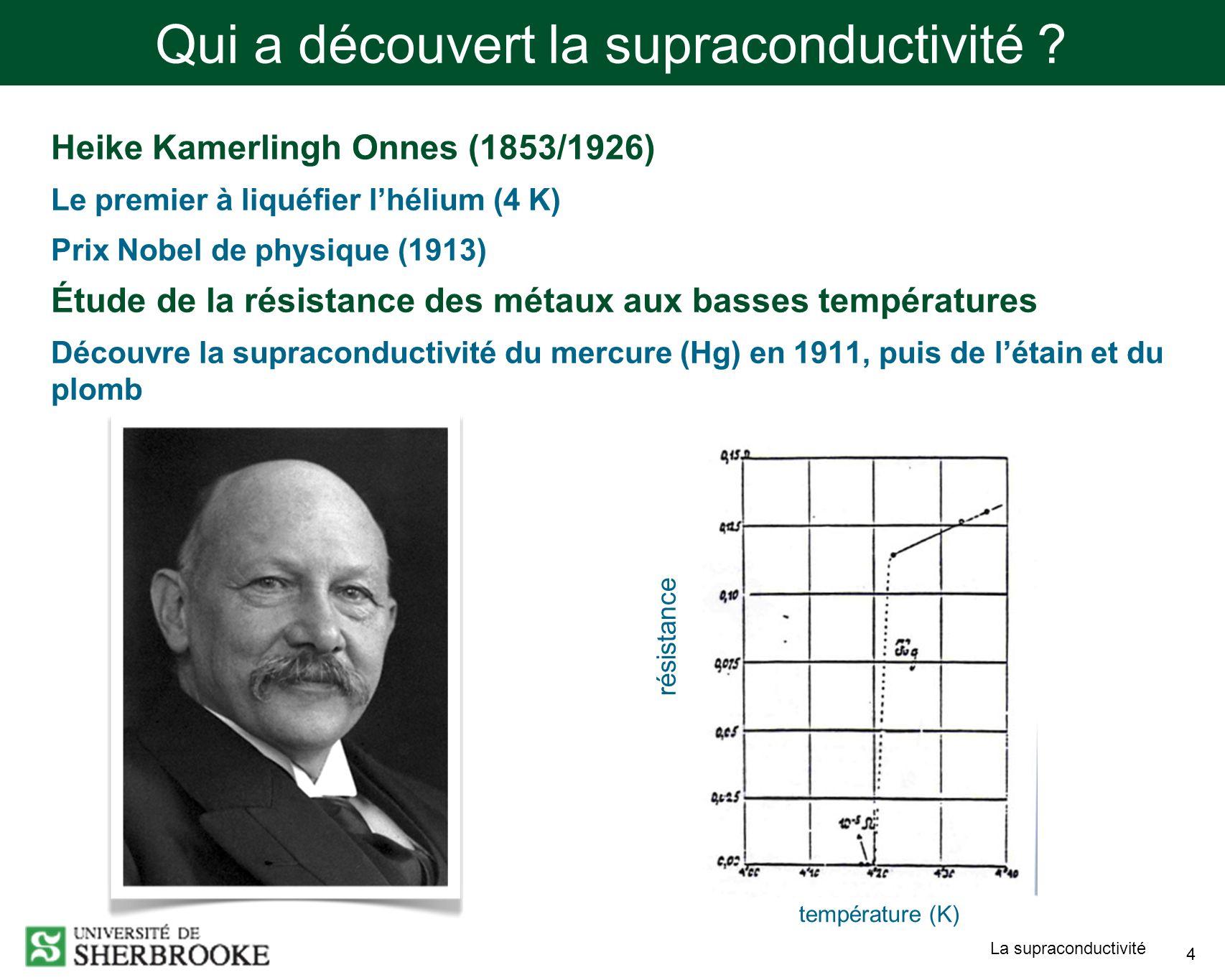 La supraconductivité 4 Qui a découvert la supraconductivité ? Heike Kamerlingh Onnes (1853/1926) Le premier à liquéfier lhélium (4 K) Prix Nobel de ph