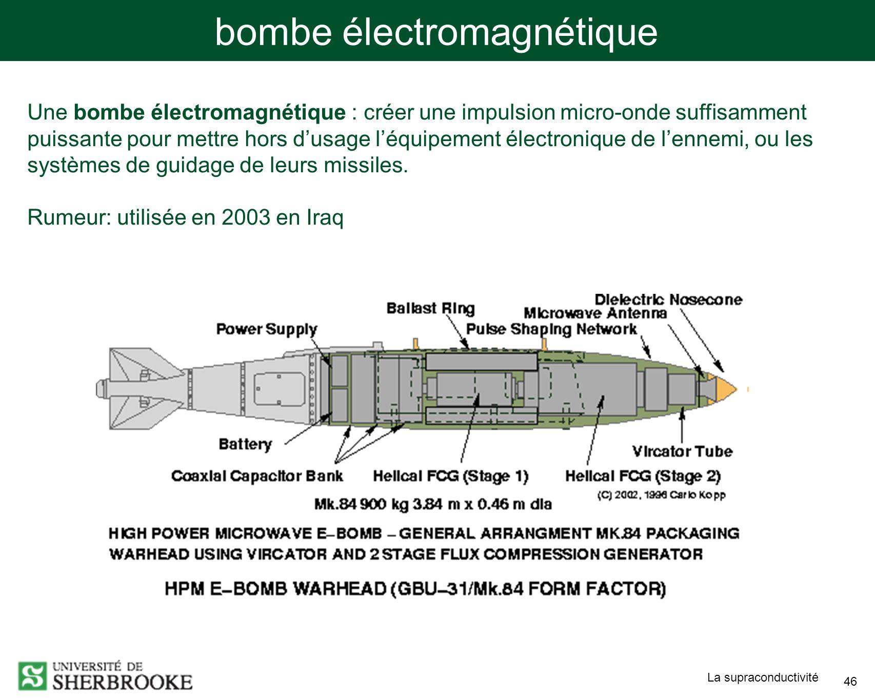 La supraconductivité 46 bombe électromagnétique Une bombe électromagnétique : créer une impulsion micro-onde suffisamment puissante pour mettre hors dusage léquipement électronique de lennemi, ou les systèmes de guidage de leurs missiles.