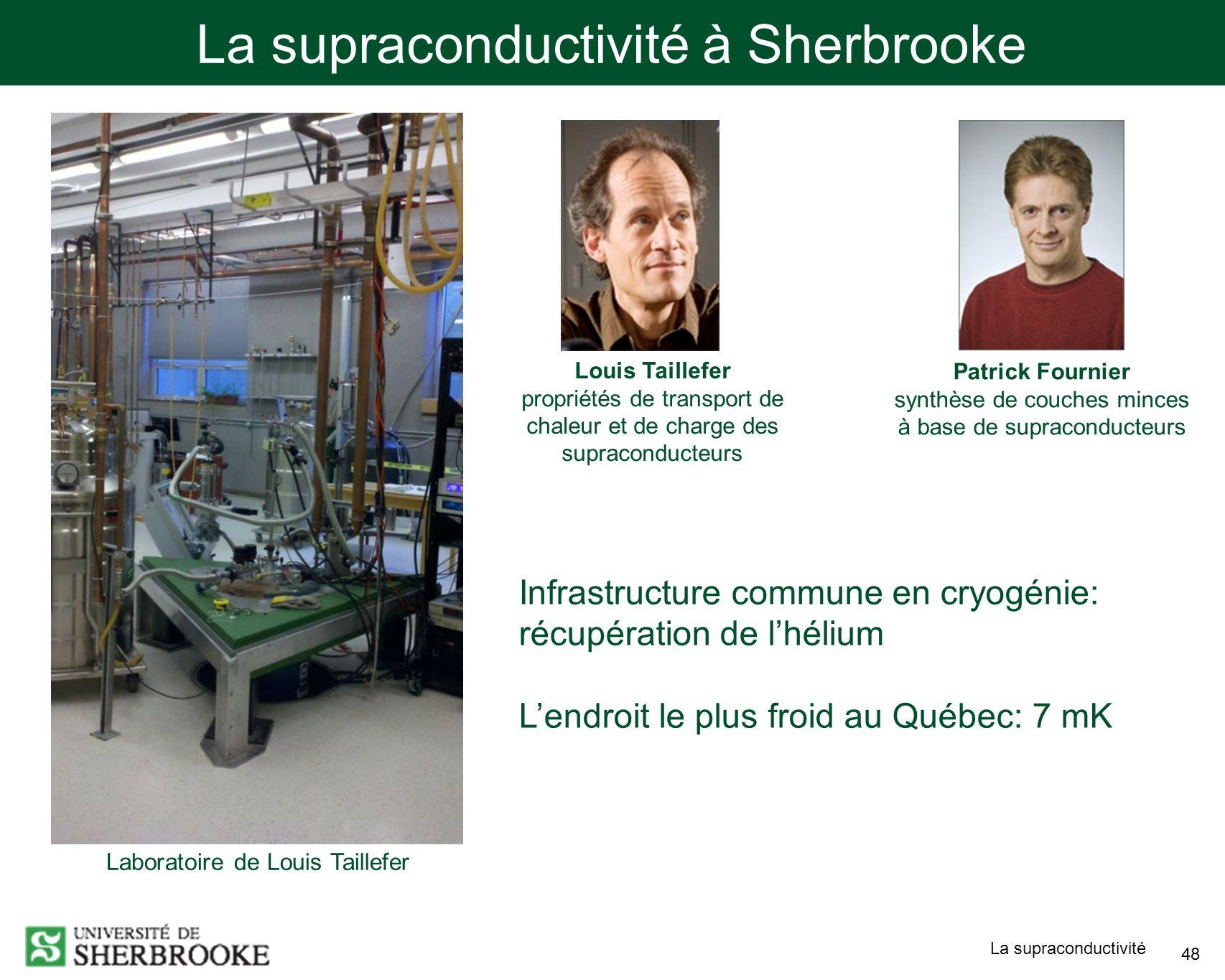 La supraconductivité 48 La supraconductivité à Sherbrooke Laboratoire de Louis Taillefer Infrastructure commune en cryogénie: récupération de lhélium Lendroit le plus froid au Québec: 7 mK Louis Taillefer propriétés de transport de chaleur et de charge des supraconducteurs Patrick Fournier synthèse de couches minces à base de supraconducteurs