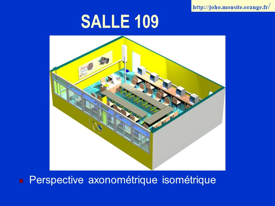 SALLE 109 Perspective axonométrique isométrique http://joho.monsite.orange.fr /