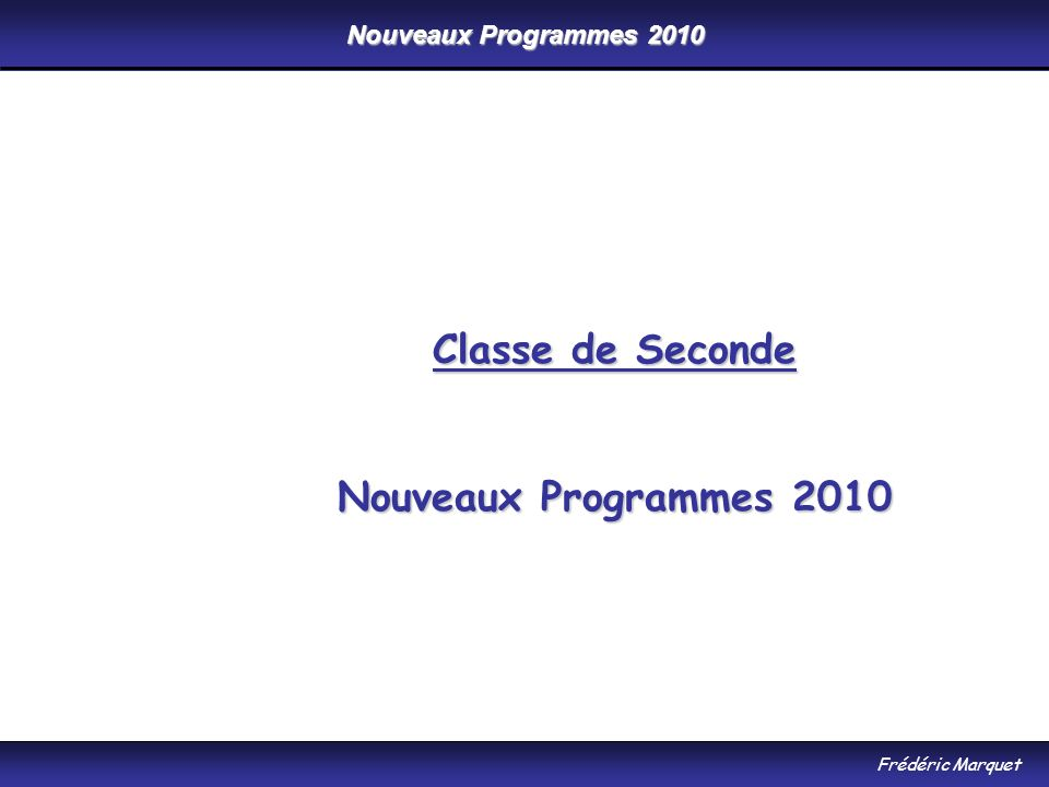 Nouveaux Programmes 2010 Frédéric Marquet Classe de Seconde Nouveaux Programmes 2010