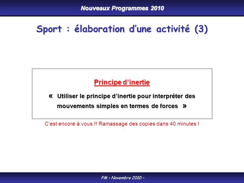 Nouveaux Programmes 2010 FM - Novembre 2010 - Sport : élaboration dune activité (3) Principe dinertie « Utiliser le principe dinertie pour interpréter des mouvements simples en termes de forces » Cest encore à vous !.