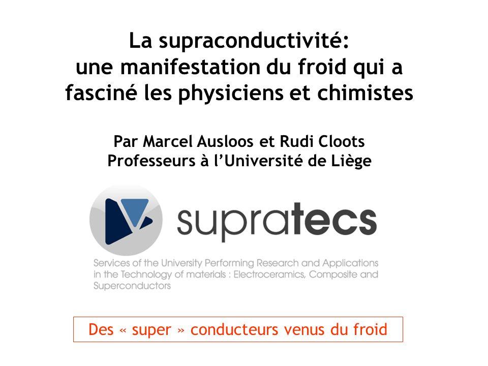 La supraconductivité: une manifestation du froid qui a fasciné les physiciens et chimistes Par Marcel Ausloos et Rudi Cloots Professeurs à lUniversité