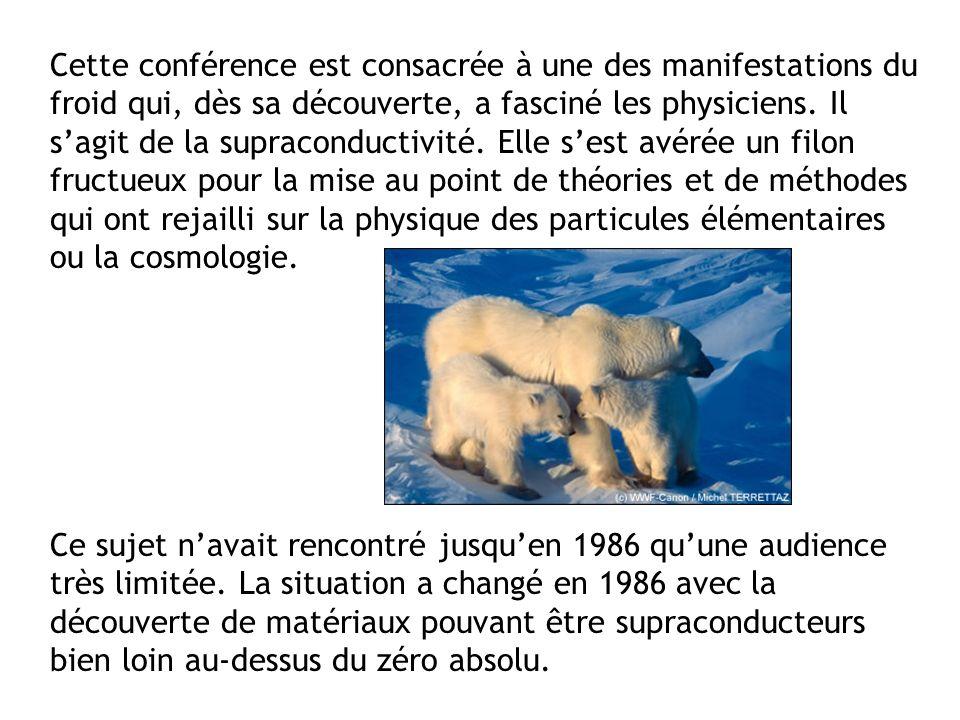 Cette conférence est consacrée à une des manifestations du froid qui, dès sa découverte, a fasciné les physiciens. Il sagit de la supraconductivité. E