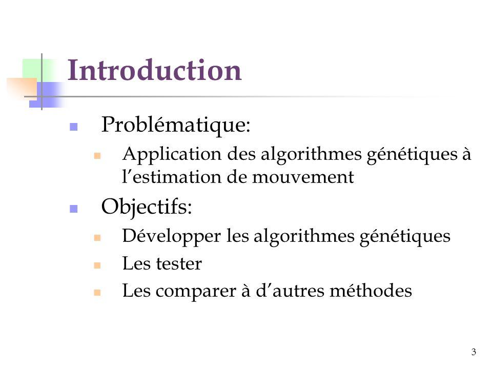 3 Introduction Problématique: Application des algorithmes génétiques à lestimation de mouvement Objectifs: Développer les algorithmes génétiques Les tester Les comparer à dautres méthodes