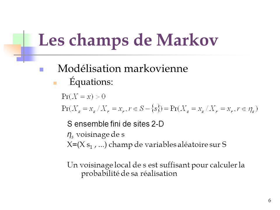 6 Les champs de Markov Modélisation markovienne Équations: S ensemble fini de sites 2-D η s voisinage de s X=(X s 1,...) champ de variables aléatoire sur S Un voisinage local de s est suffisant pour calculer la probabilité de sa réalisation