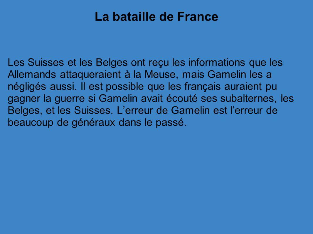 La bataille de France Les Suisses et les Belges ont reçu les informations que les Allemands attaqueraient à la Meuse, mais Gamelin les a négligés aussi.