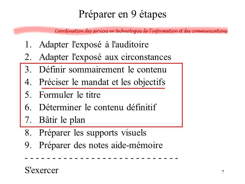1.Adapter l exposé à l auditoire 2.Adapter l exposé aux circonstances 3.Définir sommairement le contenu 4.Préciser le mandat et les objectifs 5.Formuler le titre 6.Déterminer le contenu définitif 7.Bâtir le plan 8.Préparer les supports visuels 9.Préparer des notes aide-mémoire - - - - - - - - - - - - - - S exercer Préparer en 9 étapes 7