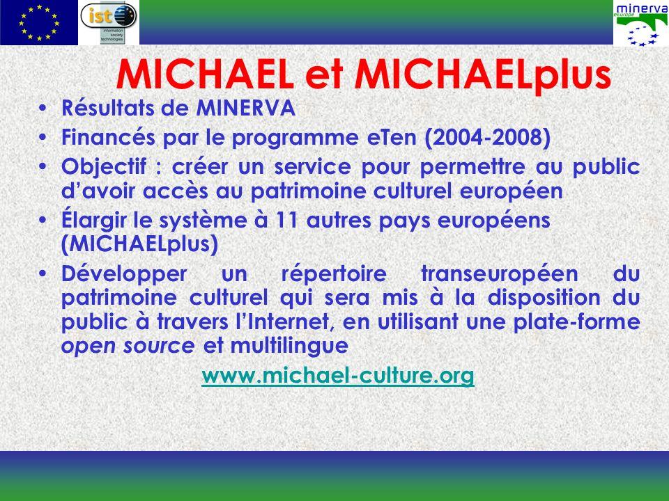 MICHAEL et MICHAELplus Résultats de MINERVA Financés par le programme eTen (2004-2008) Objectif : créer un service pour permettre au public davoir accès au patrimoine culturel européen Élargir le système à 11 autres pays européens (MICHAELplus) Développer un répertoire transeuropéen du patrimoine culturel qui sera mis à la disposition du public à travers lInternet, en utilisant une plate-forme open source et multilingue www.michael-culture.org