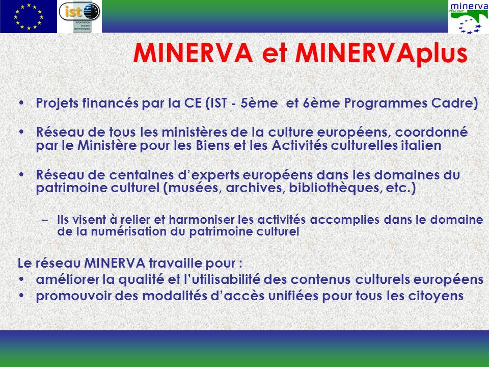 MINERVA et MINERVAplus Projets financés par la CE (IST - 5ème et 6ème Programmes Cadre) Réseau de tous les ministères de la culture européens, coordonné par le Ministère pour les Biens et les Activités culturelles italien Réseau de centaines dexperts européens dans les domaines du patrimoine culturel (musées, archives, bibliothèques, etc.) – Ils visent à relier et harmoniser les activités accomplies dans le domaine de la numérisation du patrimoine culturel Le réseau MINERVA travaille pour : améliorer la qualité et lutilisabilité des contenus culturels européens promouvoir des modalités daccès unifiées pour tous les citoyens