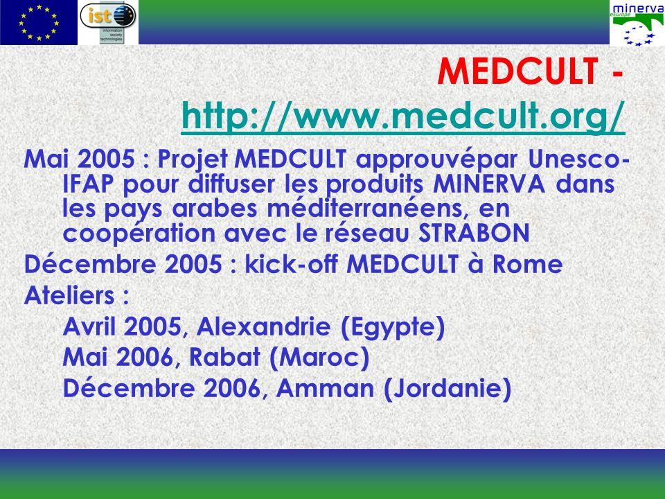 MEDCULT - http://www.medcult.org/ http://www.medcult.org/ Mai 2005 : Projet MEDCULT approuvépar Unesco- IFAP pour diffuser les produits MINERVA dans les pays arabes méditerranéens, en coopération avec le réseau STRABON Décembre 2005 : kick-off MEDCULT à Rome Ateliers : Avril 2005, Alexandrie (Egypte) Mai 2006, Rabat (Maroc) Décembre 2006, Amman (Jordanie)