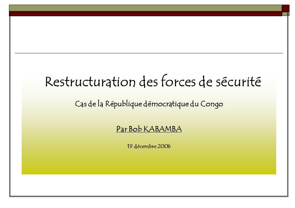 Restructuration des forces de sécurité Cas de la République démocratique du Congo Par Bob KABAMBA 19 décembre 2006