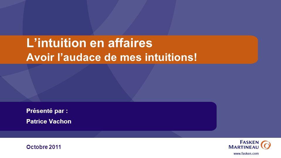 Lintuition en affaires Avoir laudace de mes intuitions! Présenté par : Patrice Vachon Octobre 2011