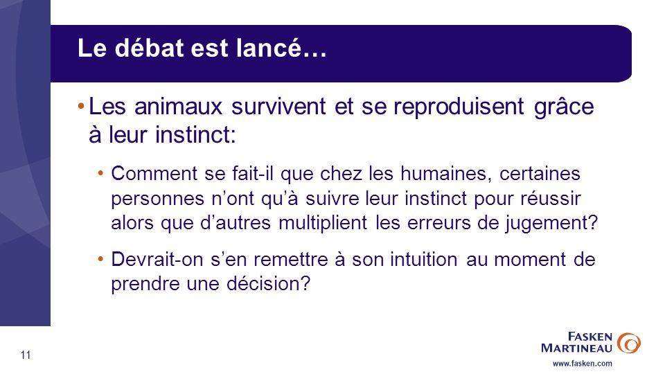 11 Le débat est lancé… Les animaux survivent et se reproduisent grâce à leur instinct: Comment se fait-il que chez les humaines, certaines personnes nont quà suivre leur instinct pour réussir alors que dautres multiplient les erreurs de jugement.
