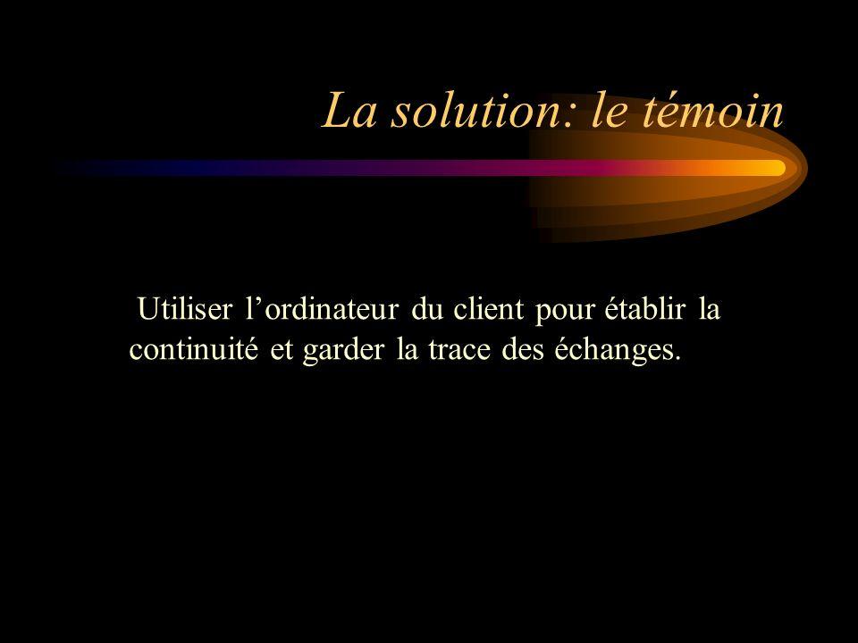 La solution: le témoin Utiliser lordinateur du client pour établir la continuité et garder la trace des échanges.