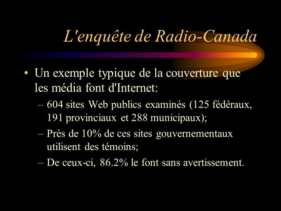 L enquête de Radio-Canada Un exemple typique de la couverture que les média font d Internet: –604 sites Web publics examinés (125 fédéraux, 191 provinciaux et 288 municipaux); –Près de 10% de ces sites gouvernementaux utilisent des témoins; –De ceux-ci, 86.2% le font sans avertissement.