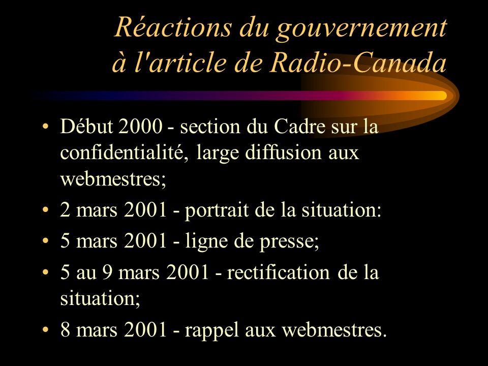 Réactions du gouvernement à l article de Radio-Canada Début 2000 - section du Cadre sur la confidentialité, large diffusion aux webmestres; 2 mars 2001 - portrait de la situation: 5 mars 2001 - ligne de presse; 5 au 9 mars 2001 - rectification de la situation; 8 mars 2001 - rappel aux webmestres.