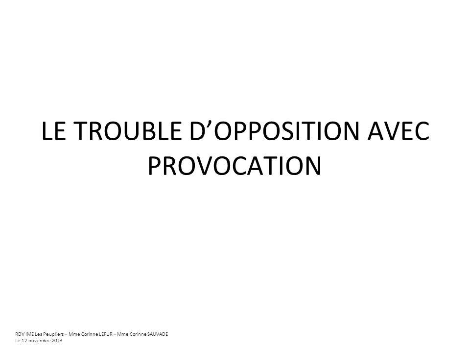 LE TROUBLE DOPPOSITION AVEC PROVOCATION RDV IME Les Peupliers – Mme Corinne LEFUR – Mme Corinne SAUVADE Le 12 novembre 2013