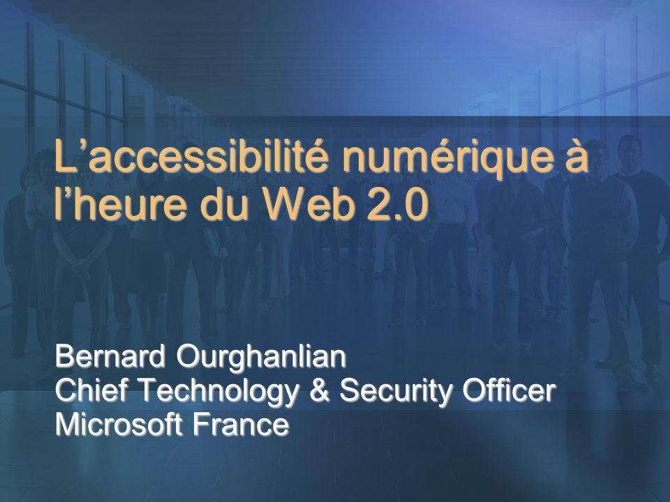 Laccessibilité numérique à lheure du Web 2.0 Bernard Ourghanlian Chief Technology & Security Officer Microsoft France