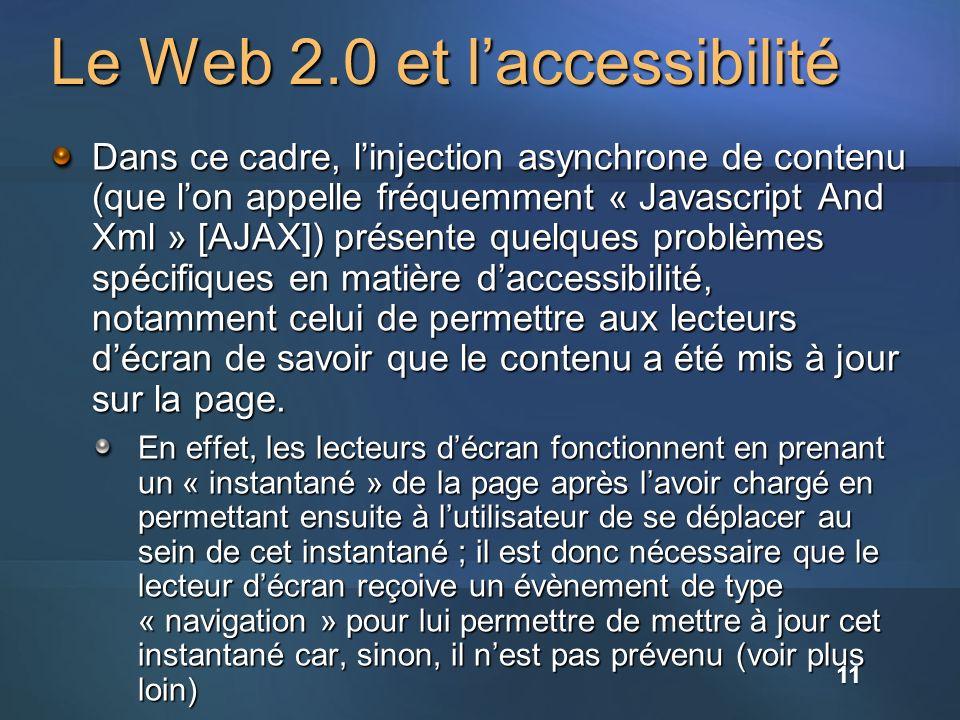 Le Web 2.0 et laccessibilité Dans ce cadre, linjection asynchrone de contenu (que lon appelle fréquemment « Javascript And Xml » [AJAX]) présente quelques problèmes spécifiques en matière daccessibilité, notamment celui de permettre aux lecteurs décran de savoir que le contenu a été mis à jour sur la page.