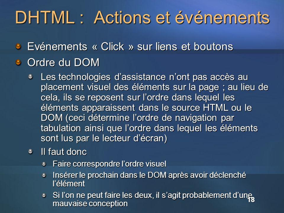 DHTML : Actions et événements Evénements « Click » sur liens et boutons Ordre du DOM Les technologies dassistance nont pas accès au placement visuel des éléments sur la page ; au lieu de cela, ils se reposent sur lordre dans lequel les éléments apparaissent dans le source HTML ou le DOM (ceci détermine lordre de navigation par tabulation ainsi que lordre dans lequel les éléments sont lus par le lecteur décran) Il faut donc Faire correspondre lordre visuel Insérer le prochain dans le DOM après avoir déclenché lélément Si lon ne peut faire les deux, il sagit probablement dune mauvaise conception 18