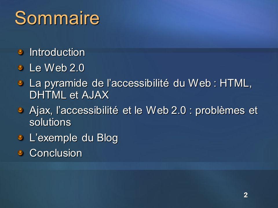 2 Sommaire Introduction Le Web 2.0 La pyramide de laccessibilité du Web : HTML, DHTML et AJAX Ajax, laccessibilité et le Web 2.0 : problèmes et solutions Lexemple du Blog Conclusion